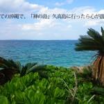 初めての沖縄で、「神の島」久高島に行ったら心が震えた